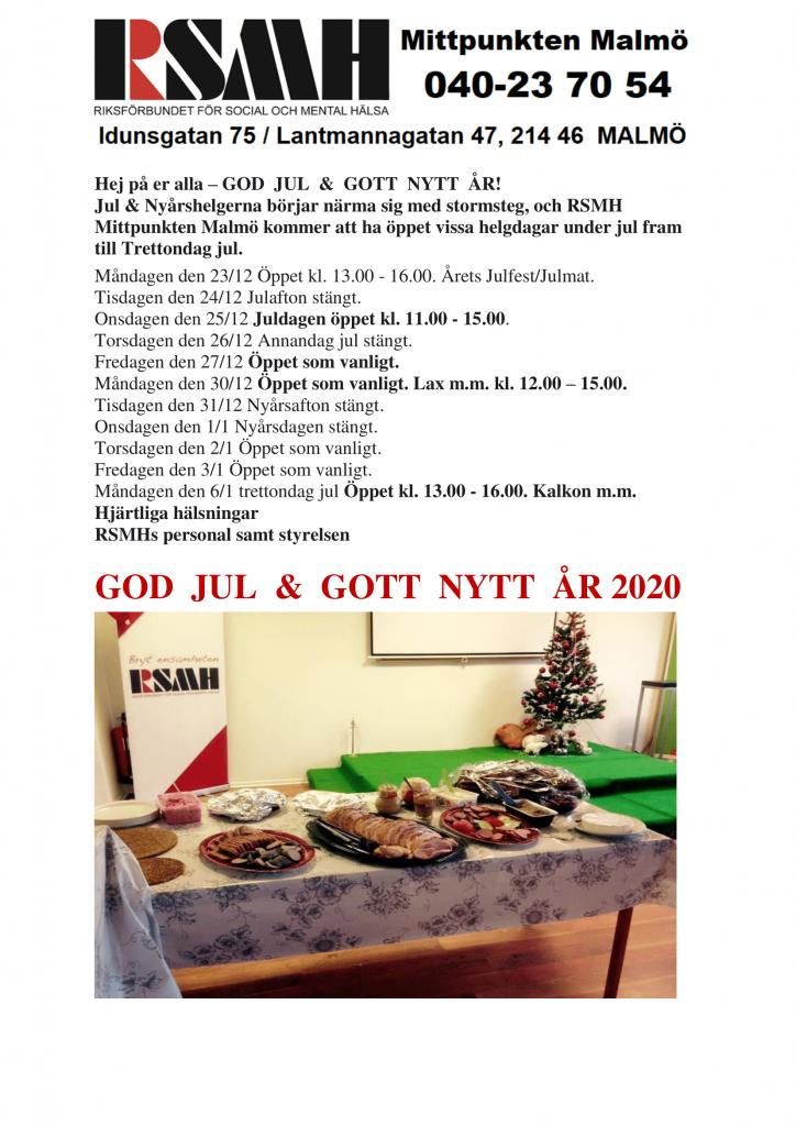 Hej på er alla – GOD JUL & GOTT NYTT ÅR! Jul & Nyårshelgerna börjar närma sig med stormsteg, och RSMH Mittpunkten Malmö kommer att ha öppet vissa helgdagar under jul fram till Trettondag jul. Måndagen den 23/12 Öppet kl. 13.00 - 16.00. Årets Julfest/Julmat. Tisdagen den 24/12 Julafton stängt. Onsdagen den 25/12 Juldagen öppet kl. 11.00 - 15.00. Torsdagen den 26/12 Annandag jul stängt. Fredagen den 27/12 Öppet som vanligt. Måndagen den 30/12 Öppet som vanligt. Lax m.m. kl. 12.00 – 15.00. Tisdagen den 31/12 Nyårsafton stängt. Onsdagen den 1/1 Nyårsdagen stängt. Torsdagen den 2/1 Öppet som vanligt. Fredagen den 3/1 Öppet som vanligt. Måndagen den 6/1 trettondag jul Öppet kl. 13.00 - 16.00. Kalkon m.m. Hjärtliga hälsningar RSMHs personal samt styrelsen GOD JUL & GOTT NYTT ÅR 2020